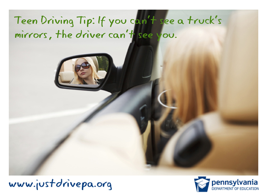 Teen Driving Tip:  If you can't see a truck's mirrors, the driver can't see you.  www.justdrivepa.org